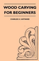 Wood Carving for Beginners Charles H. Hayward Author