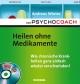 Der Psychocoach 2: Heilen ohne Medikamente - Wie chronische Krankheiten ganz einfach wieder verschwinden!