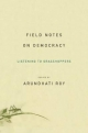 Field Notes on Democracy - Arundhati Roy