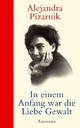 In einem Anfang war die Liebe Gewalt - Alejandra Pizarnik