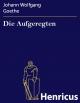 Die Aufgeregten - Johann Wolfgang Goethe