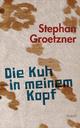 Die Kuh in meinem Kopf - Stephan Groetzner