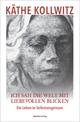 Ich sah die Welt mit liebevollen Blicken - Käthe Kollwitz; Hans Kollwitz