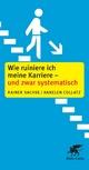 Wie ruiniere ich meine Karriere - und zwar systematisch - Rainer Sachse; Annelen Collatz