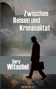Zwischen Reisen und Kriminalität - Gary Witschel
