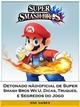 Detonado nao-oficial de Super Smash Bros Wii U, Dicas, Truques, e Segredos do Jogo - Joshua Abbott