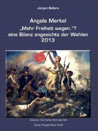 Angela Merkel ?Mehr Freiheit wagen.? ? eine Bilanz angesichts der Wahlen 2013 - Jürgen Bellers