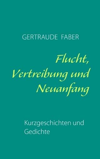 Flucht, Vertreibung und Neuanfang - Gertraude Faber