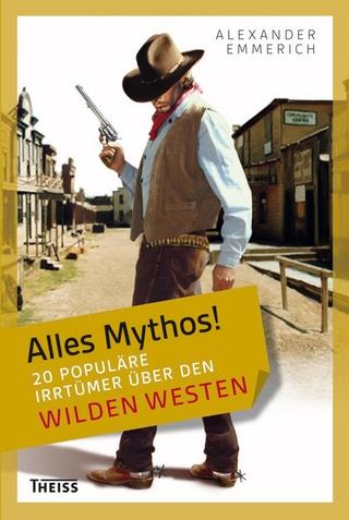 Alles Mythos! 20 populäre Irrtümer über den Wilden Westen - Alexander Emmerich