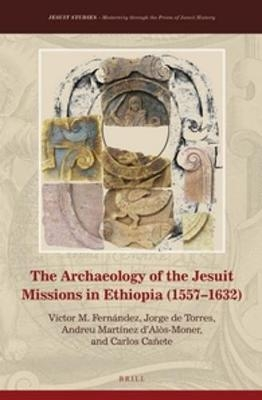 The Archaeology of the Jesuit Missions in Ethiopia (1557-1632) - Victor M. Fernandez; Jorge De Torres; Andreu Martinez D'Alos-Moner; Carlos Canete