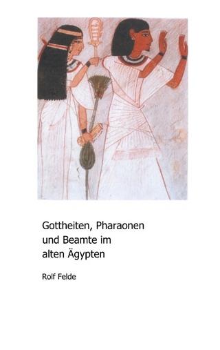 Gottheiten, Pharaonen und Beamte im alten Ägypten - Rolf Felde