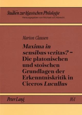 «Maxima in sensibus veritas?» ? Die platonischen und stoischen Grundlagen der Erkenntniskritik in Ciceros «Lucullus» - Marion Clausen