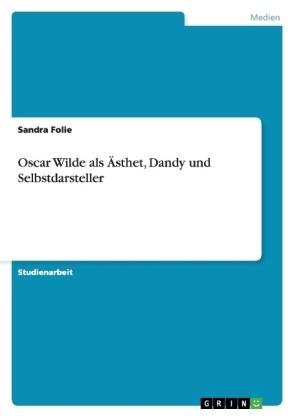 Oscar Wilde als Ästhet, Dandy und Selbstdarsteller - Sandra Folie