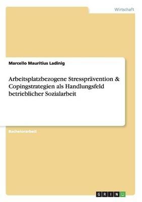 Arbeitsplatzbezogene Stressprävention & Copingstrategien als Handlungsfeld betrieblicher Sozialarbeit - Marcello Mauritius Ladinig