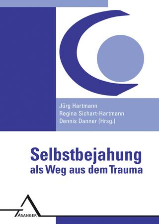 Selbstbejahung als Weg aus dem Trauma - Jürg Hartmann; Regina Sichart-Hartmann; Dennis Danner