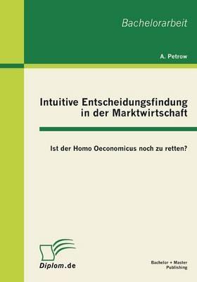 Intuitive Entscheidungsfindung in der Marktwirtschaft: Ist der Homo Oeconomicus noch zu retten? - Andreas Petrow