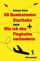 20 Quadratmeter Startbahn oder Wie ich den Flughafen verhinderte - Helmut Uwer