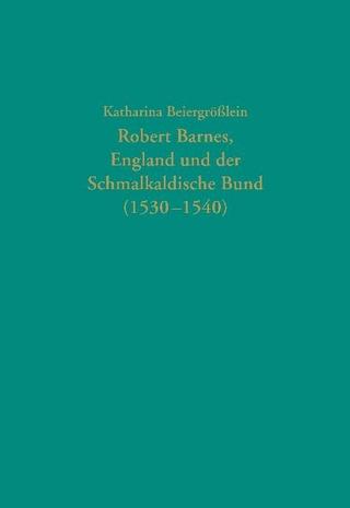 Robert Barnes, England und der Schmalkaldische Bund (1530-1540)