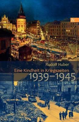 Eine Kindheit in Kriegszeiten - Rudolf Huber