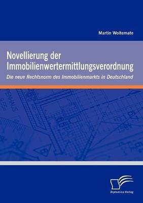 Novellierung der Immobilienwertermittlungsverordnung: Die neue Rechtsnorm des Immobilienmarkts in Deutschland - Martin Woltemate