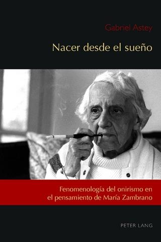 Nacer desde el sueno; Fenomenologia del onirismo en el pensamiento de Maria Zambrano - Gabriel Astey; Cesar Andres Nunez; Jose-Ramon Lopez Garcia