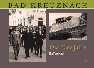Bad Kreuznach. Die 70er Jahre - Steffen Kaul