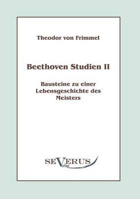 Beethoven Studien II: Bausteine zu einer Lebensgeschichte des Meisters - Theodor von Frimmel