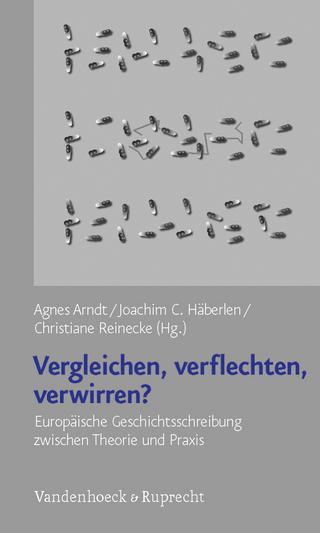 Vergleichen, Verflechten, Verwirren? - Agnes Arndt; Joachim C. Häberlen; Christiane Reinecke