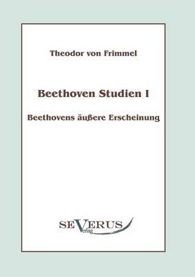 Beethoven Studien I: Beethovens äußere Erscheinung - Theodor von Frimmel