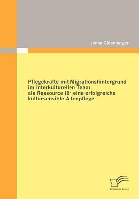 Pflegekräfte mit Migrationshintergrund im interkulturellen Team als Ressource für eine erfolgreiche kultursensible Altenpflege - Jenny Oldenburger
