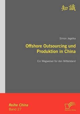 Offshore Outsourcing und Produktion in China: Ein Wegweiser für den Mittelstand - Simon Jegelka