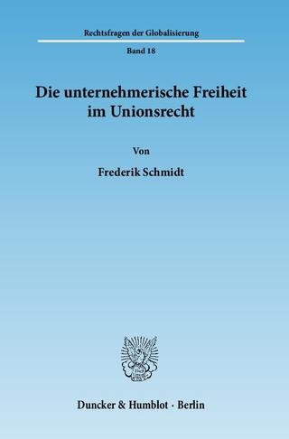 Die unternehmerische Freiheit im Unionsrecht. - Frederik Schmidt
