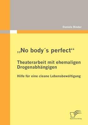 ?No body´s perfect?: Theaterarbeit mit ehemaligen Drogenabhängigen - Daniela Binder