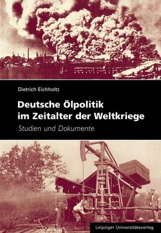 Deutsche Ölpolitik im Zeitalter der Weltkriege - Dietrich Eichholtz