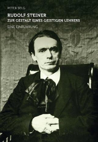 Rudolf Steiner ? zur Gestalt eines geistigen Lehrers - Peter Selg
