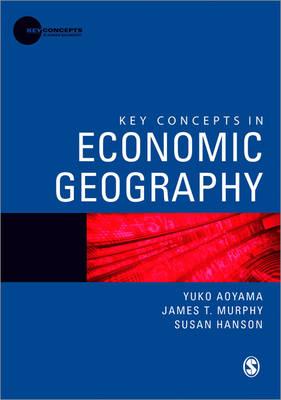 Key Concepts in Economic Geography - Yuko Aoyama; James T Murphy; Susan Hanson