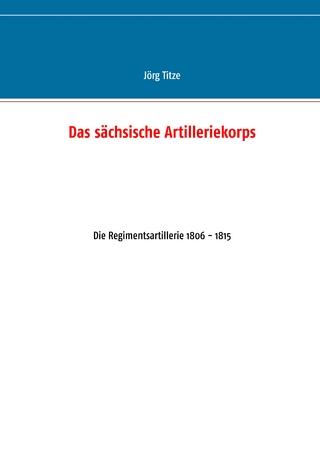 Das sächsische Artilleriekorps - Jörg Titze