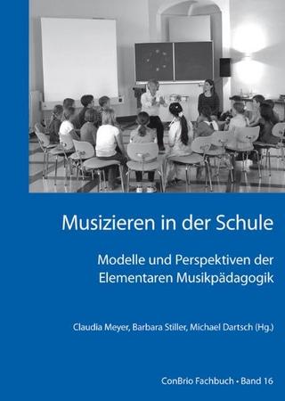 Musizieren in der Schule ? Modelle und Perspektiven der Elementaren Musikpädagogik - Claudia Meyer; Barbara Stiller; Michael Dartsch