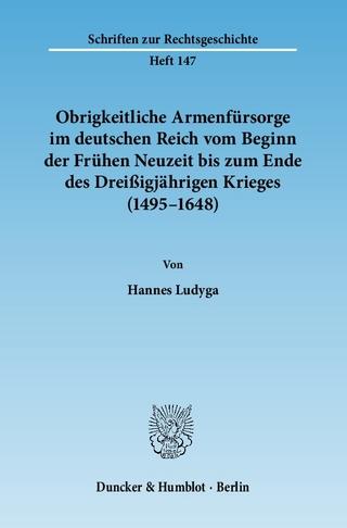 Obrigkeitliche Armenfürsorge im deutschen Reich vom Beginn der Frühen Neuzeit bis zum Ende des Dreißigjährigen Krieges (1495?1648). - Hannes Ludyga