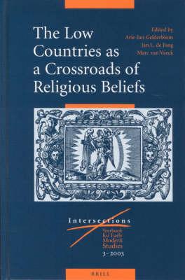 The Low Countries as a Crossroads of Religious Beliefs - Arie Gelderblom; Jan de Jong; Marc van Vaeck