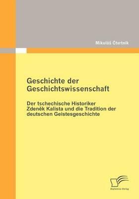 Geschichte der Geschichtswissenschaft: Der tschechische Historiker Zdenek Kalista und die Tradition der deutschen Geistesgeschichte - Mikulá? Ctvrtník