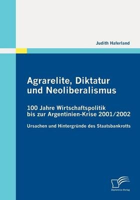 Agrarelite, Diktatur und Neoliberalismus: 100 Jahre Wirtschaftspolitik bis zur Argentinien-Krise 2001/2002 - Judith Haferland