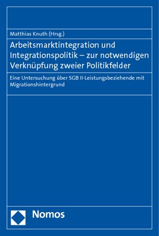 Arbeitsmarktintegration und Integrationspolitik - zur notwendigen Verknüpfung zweier Politikfelder - Matthias Knuth