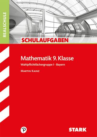 STARK Schulaufgaben Realschule - Mathematik 9. Klasse Gruppe I - Bayern - Martin Kainz