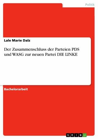 Der Zusammenschluss der Parteien PDS und WASG zur neuen Partei DIE LINKE - Lale Marie Dalz