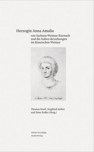 Herzogin Anna Amalia von Sachsen-Weimar-Eisenach und die Italien-Beziehungen im klassischen Weimar - Thomas Kroll; Siegfried Seifert; Peter Kofler
