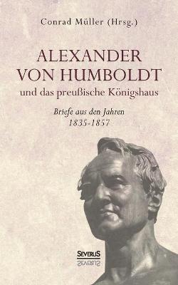 Alexander von Humboldt und das Preußische Königshaus: Briefe aus den Jahren 1835-1857 - Conrad Müller