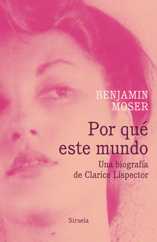 Por qué este mundo. Una biografía de Clarice Lispector - Benjamin Moser