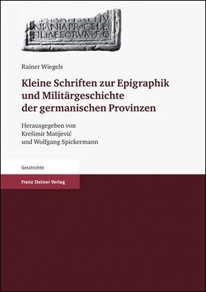 Kleine Schriften zur Epigraphik und Militärgeschichte der germanischen Provinzen - Rainer Wiegels; Kresimir Matijevic; Wolfgang Spickermann