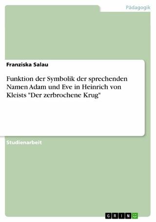 Funktion der Symbolik der sprechenden Namen Adam und Eve in Heinrich von Kleists 'Der zerbrochene Krug' - Franziska Salau